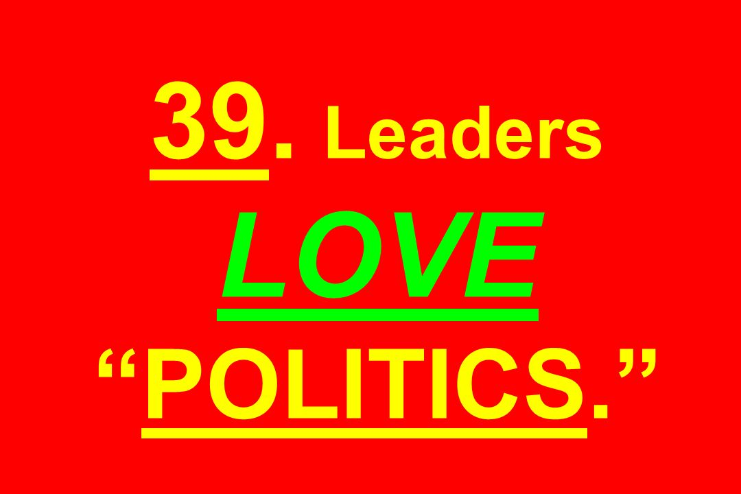 39. Leaders LOVE POLITICS.