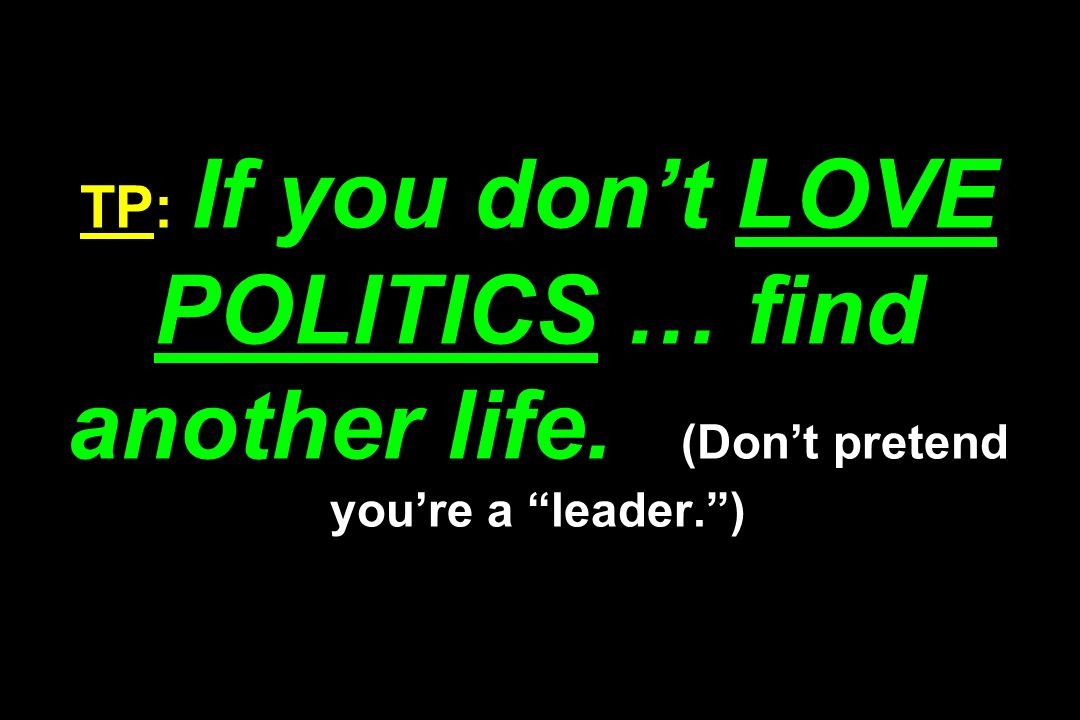 TP: If you don't LOVE POLITICS … find another life
