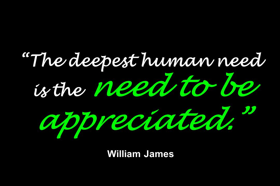 The deepest human need is the need to be appreciated. William James