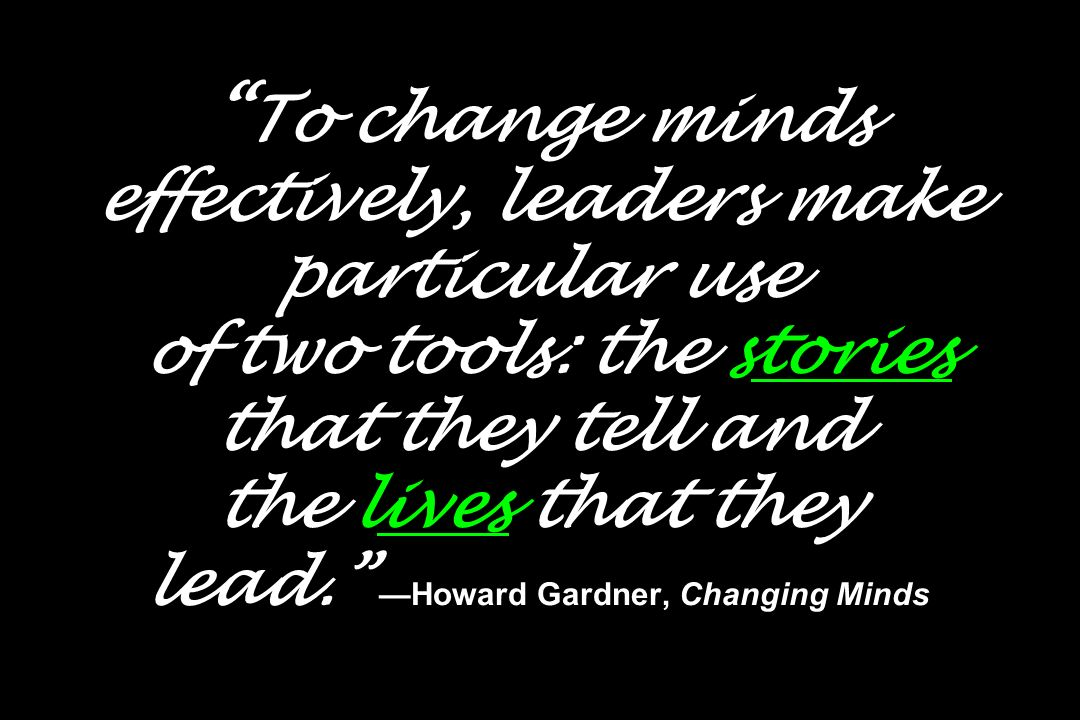 To change minds effectively, leaders make particular use of two tools: the stories that they tell and the lives that they lead. —Howard Gardner, Changing Minds