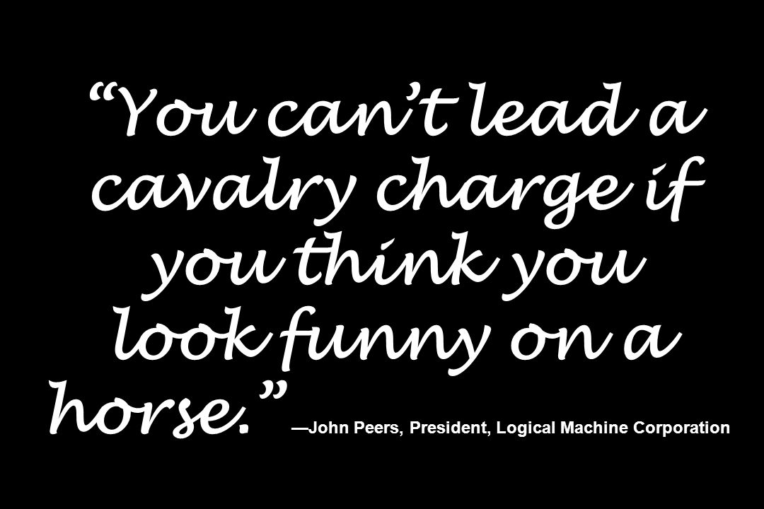 You can't lead a cavalry charge if you think you look funny on a horse. —John Peers, President, Logical Machine Corporation
