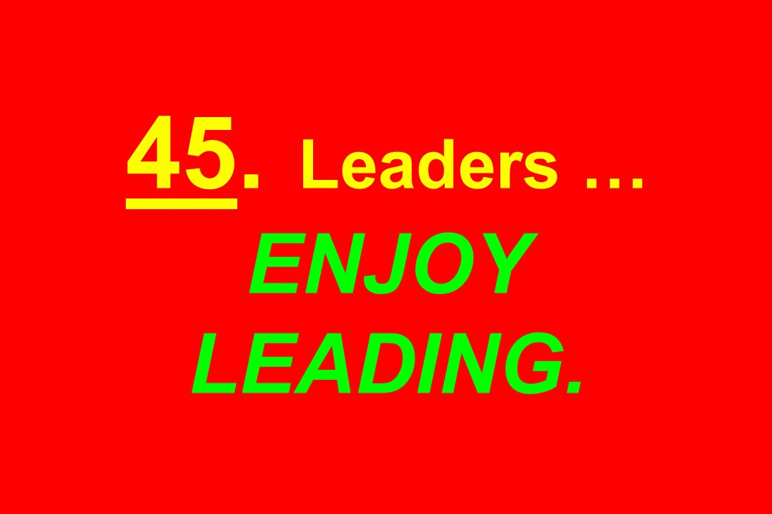 45. Leaders … ENJOY LEADING.
