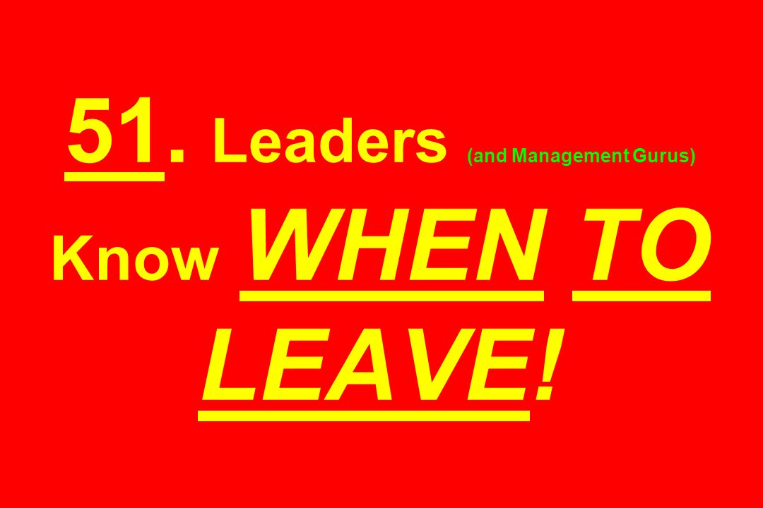 51. Leaders (and Management Gurus) Know WHEN TO LEAVE!