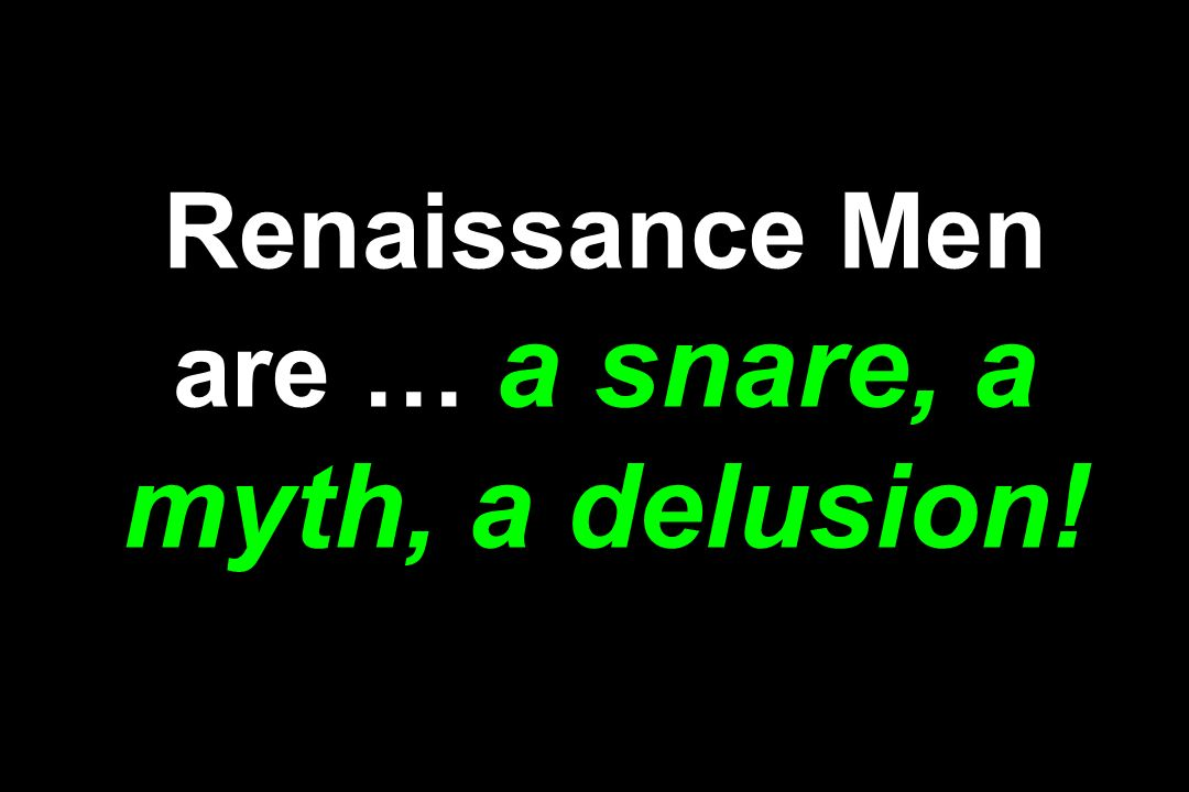 Renaissance Men are … a snare, a myth, a delusion!