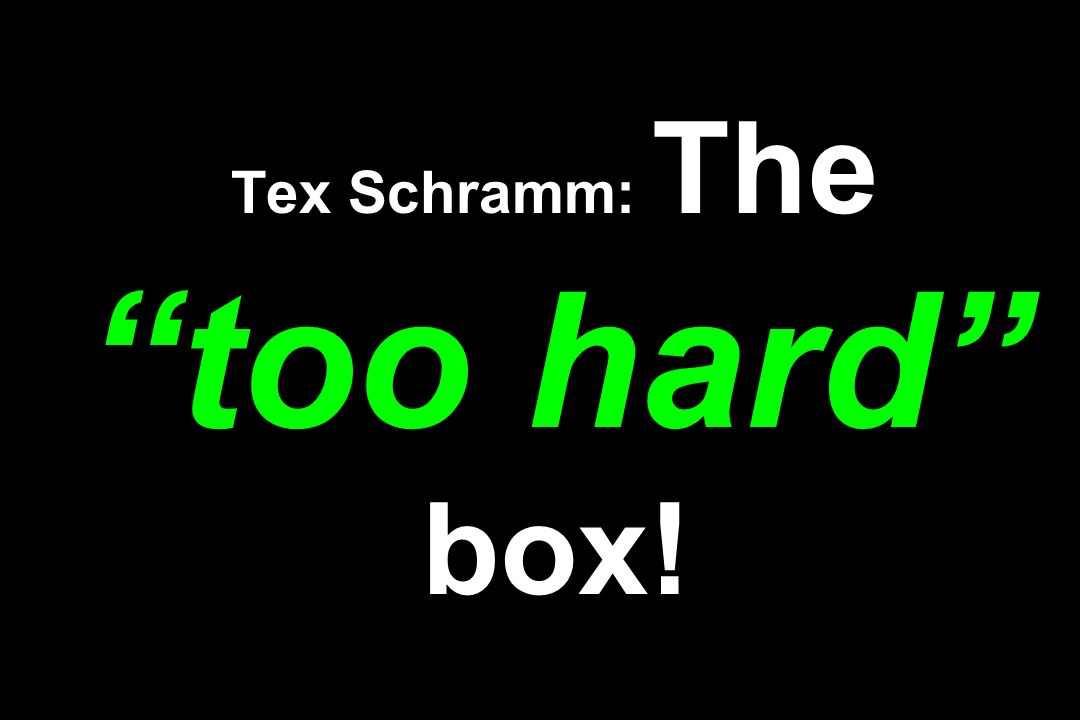 Tex Schramm: The too hard box!
