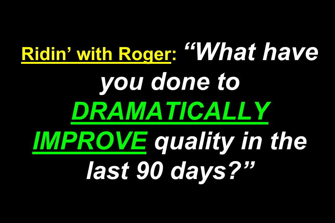 Ridin' with Roger: What have you done to DRAMATICALLY IMPROVE quality in the last 90 days