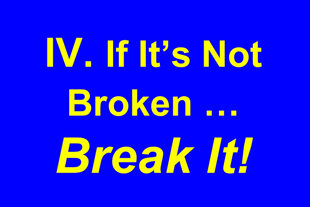 IV. If It's Not Broken … Break It!