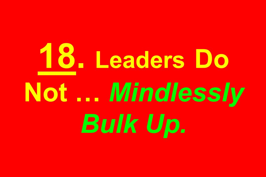 18. Leaders Do Not … Mindlessly Bulk Up.