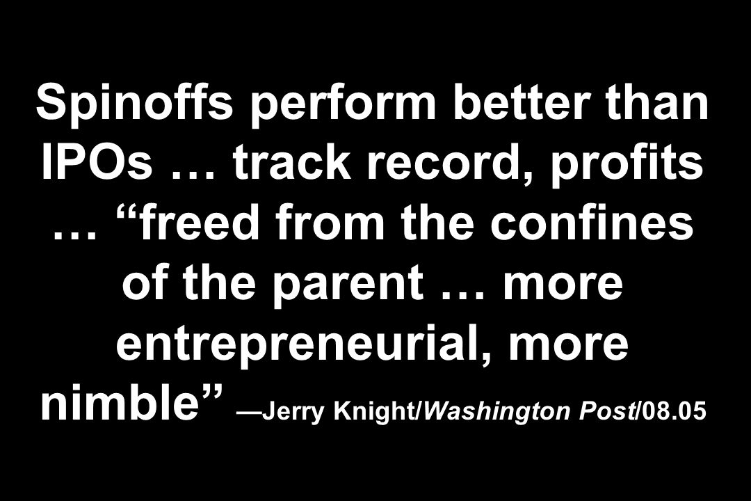 Spinoffs perform better than IPOs … track record, profits … freed from the confines of the parent … more entrepreneurial, more nimble —Jerry Knight/Washington Post/08.05