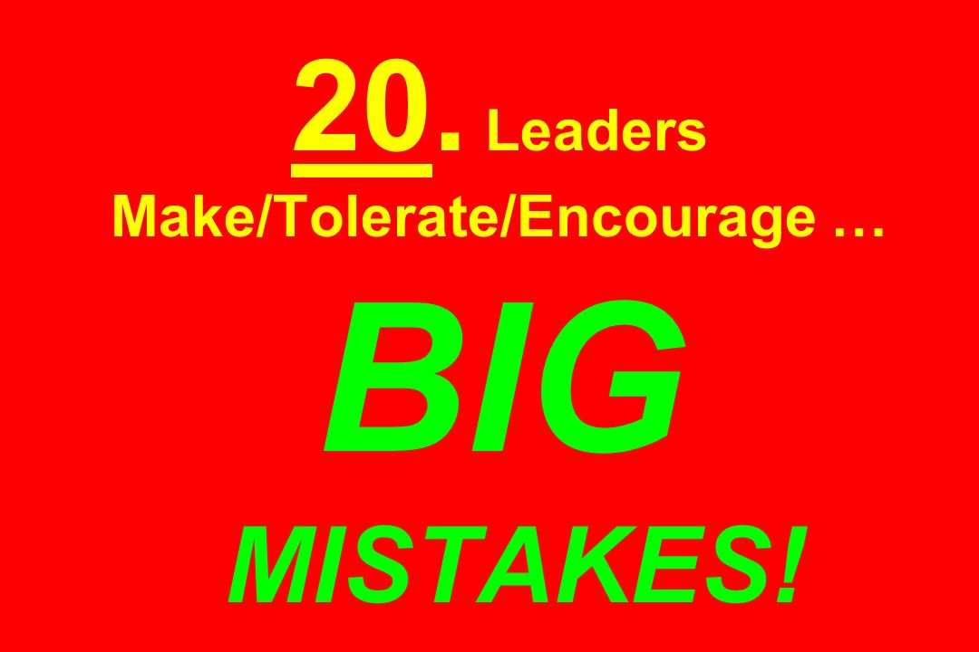 20. Leaders Make/Tolerate/Encourage … BIG MISTAKES!