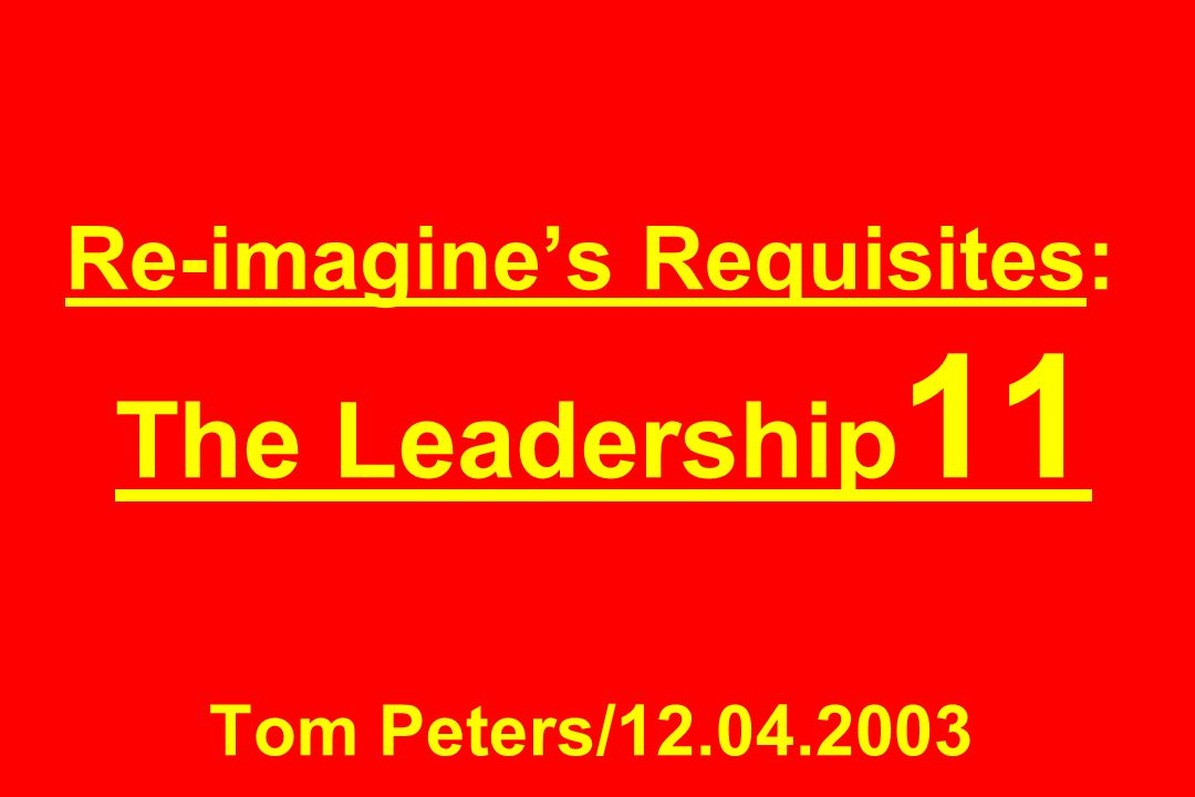 Re-imagine's Requisites: The Leadership11 Tom Peters/12.04.2003