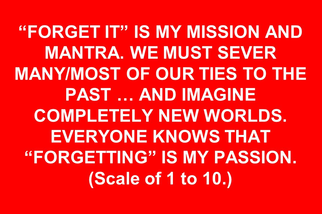 FORGET IT IS MY MISSION AND MANTRA
