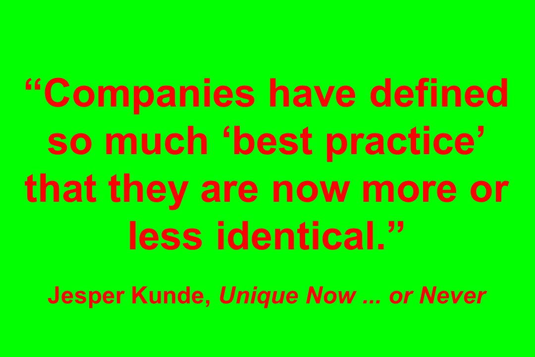 Companies have defined so much 'best practice' that they are now more or less identical. Jesper Kunde, Unique Now ...