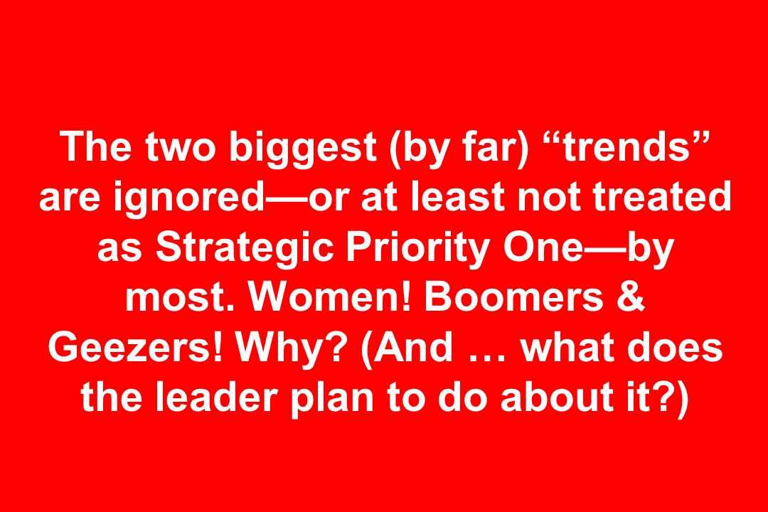 The two biggest (by far) trends are ignored—or at least not treated as Strategic Priority One—by most.
