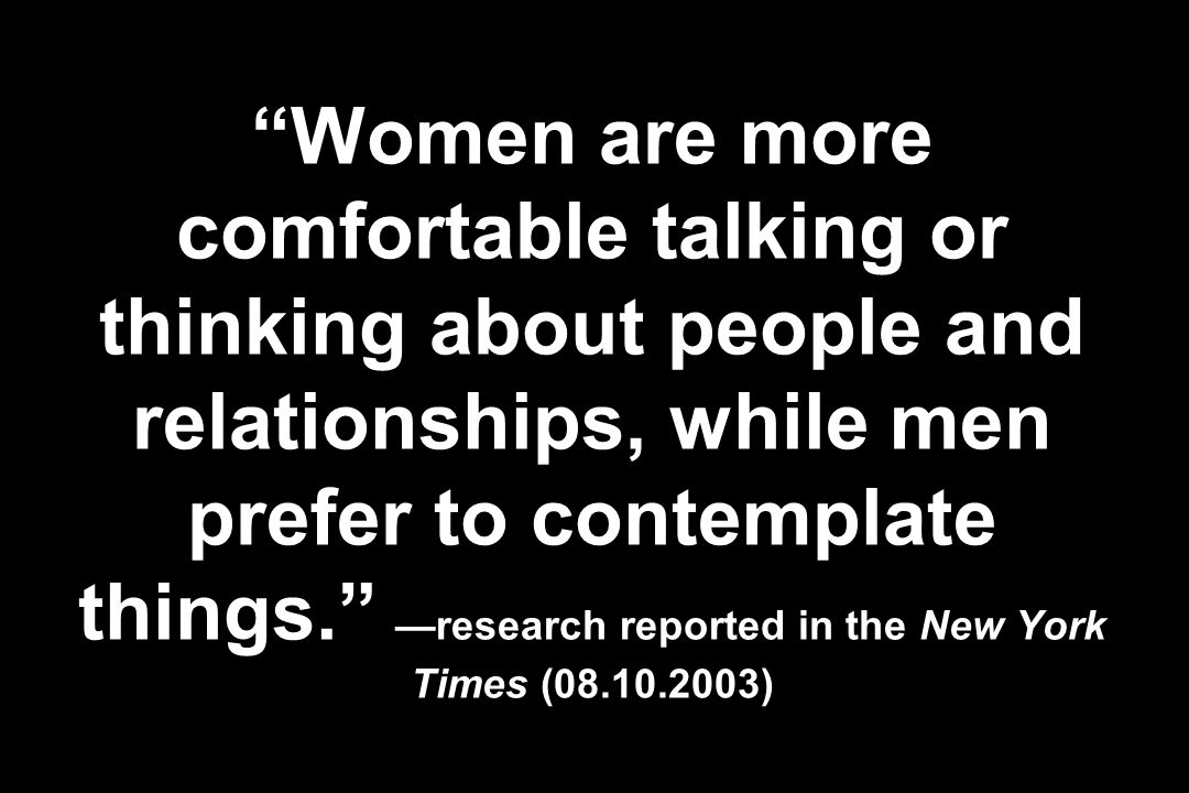 Women are more comfortable talking or thinking about people and relationships, while men prefer to contemplate things. —research reported in the New York Times (08.10.2003)