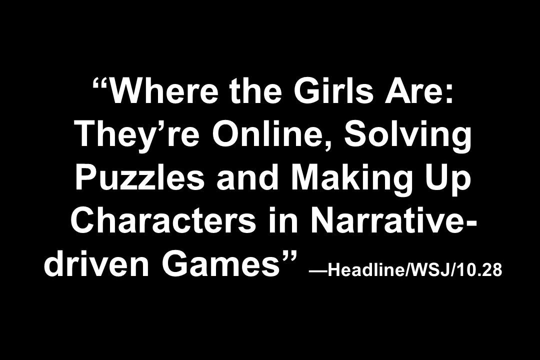 Where the Girls Are: They're Online, Solving Puzzles and Making Up Characters in Narrative-driven Games —Headline/WSJ/10.28