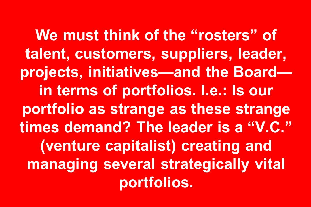 We must think of the rosters of talent, customers, suppliers, leader, projects, initiatives—and the Board—in terms of portfolios.