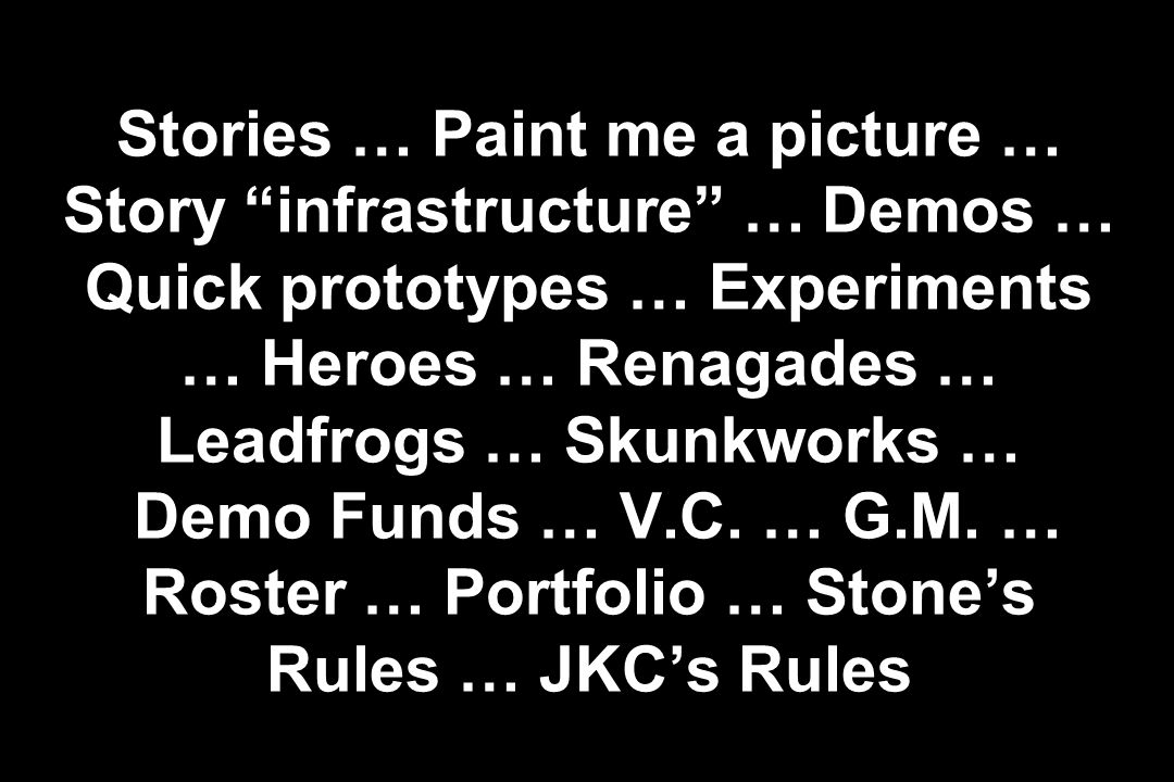 Stories … Paint me a picture … Story infrastructure … Demos … Quick prototypes … Experiments … Heroes … Renagades … Leadfrogs … Skunkworks … Demo Funds … V.C.