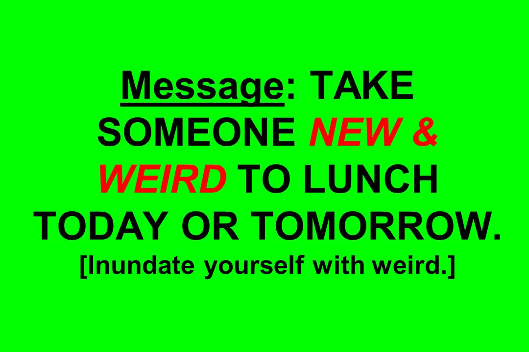 Message: TAKE SOMEONE NEW & WEIRD TO LUNCH TODAY OR TOMORROW