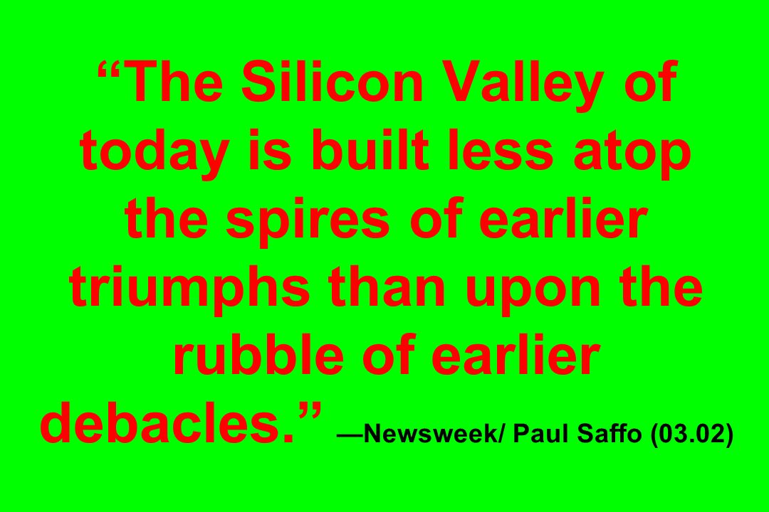 The Silicon Valley of today is built less atop the spires of earlier triumphs than upon the rubble of earlier debacles. —Newsweek/ Paul Saffo (03.02)