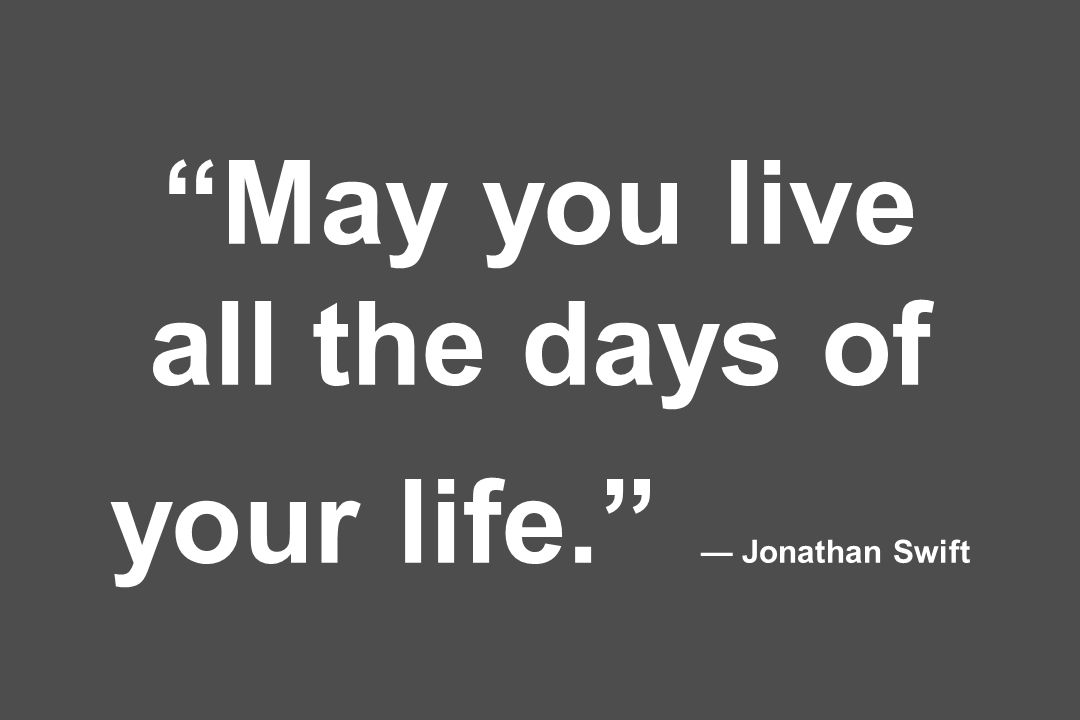May you live all the days of your life. — Jonathan Swift
