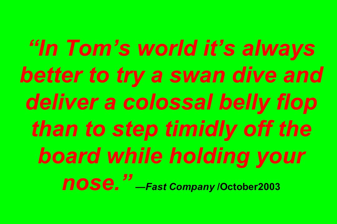 In Tom's world it's always better to try a swan dive and deliver a colossal belly flop than to step timidly off the board while holding your nose. —Fast Company /October2003
