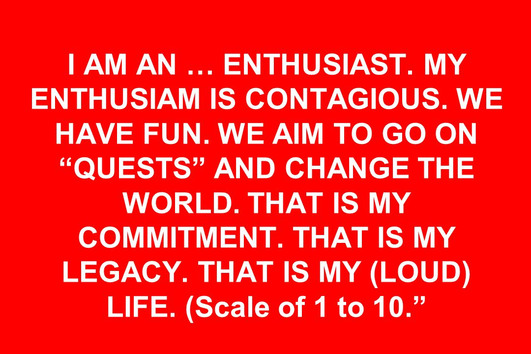 I AM AN … ENTHUSIAST. MY ENTHUSIAM IS CONTAGIOUS. WE HAVE FUN