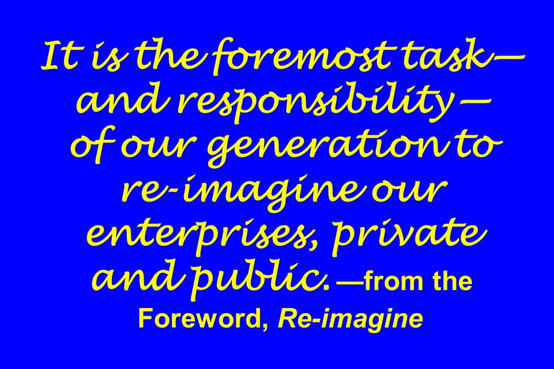 It is the foremost task—and responsibility— of our generation to re-imagine our enterprises, private and public.