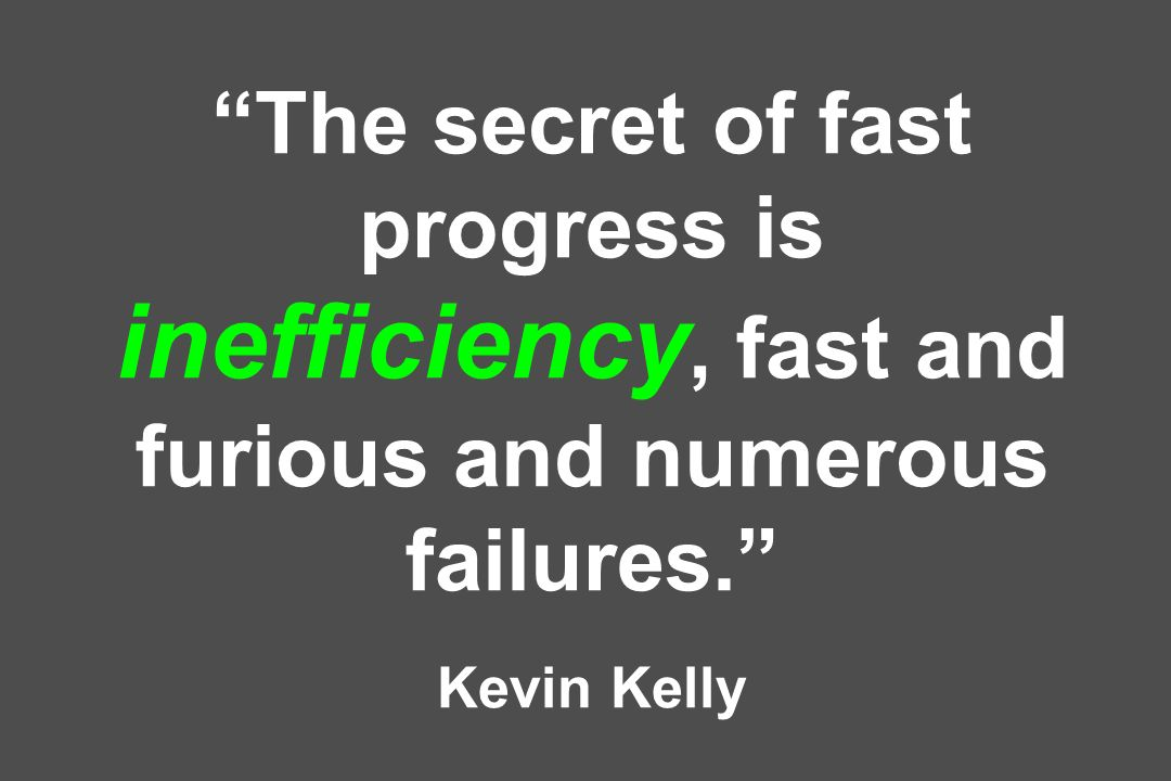 The secret of fast progress is inefficiency, fast and furious and numerous failures. Kevin Kelly