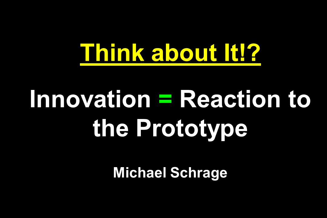 Think about It! Innovation = Reaction to the Prototype Michael Schrage
