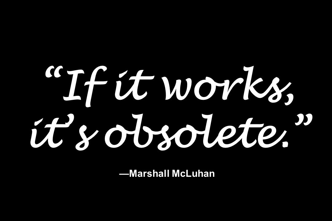 If it works, it's obsolete. —Marshall McLuhan