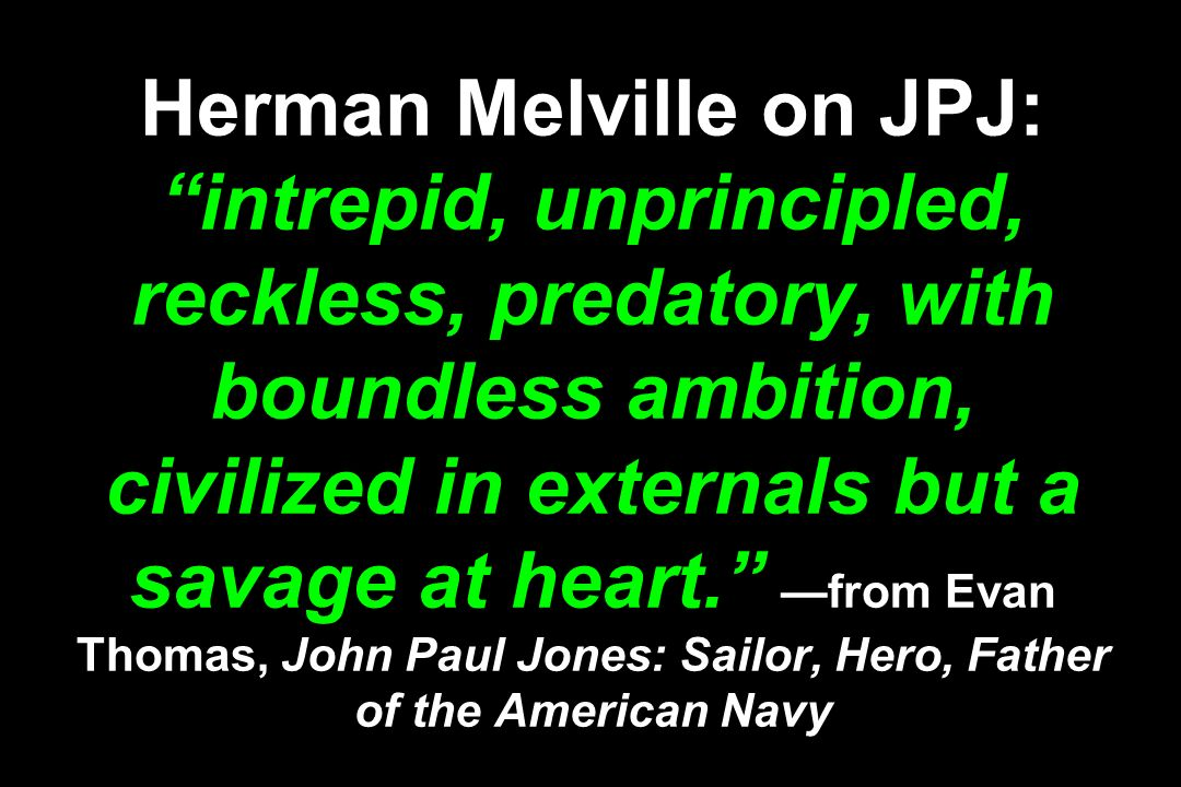 Herman Melville on JPJ: intrepid, unprincipled, reckless, predatory, with boundless ambition, civilized in externals but a savage at heart. —from Evan Thomas, John Paul Jones: Sailor, Hero, Father of the American Navy
