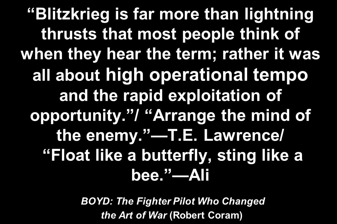 Blitzkrieg is far more than lightning thrusts that most people think of when they hear the term; rather it was all about high operational tempo and the rapid exploitation of opportunity. / Arrange the mind of the enemy. —T.E.