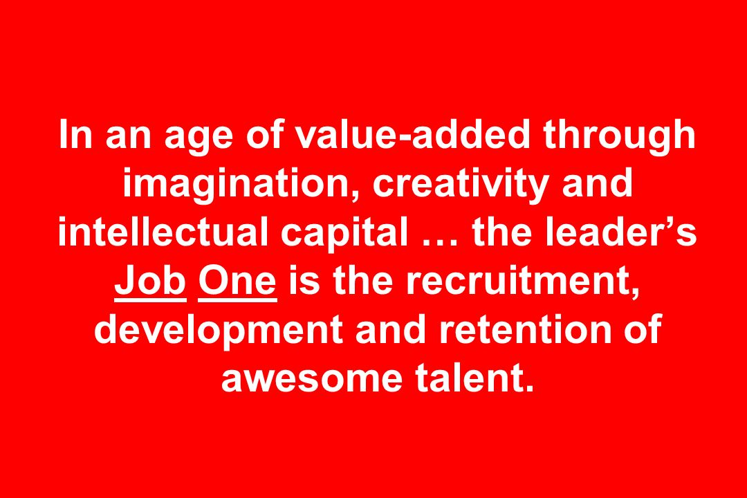 In an age of value-added through imagination, creativity and intellectual capital … the leader's Job One is the recruitment, development and retention of awesome talent.