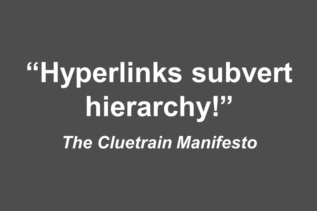 Hyperlinks subvert hierarchy! The Cluetrain Manifesto