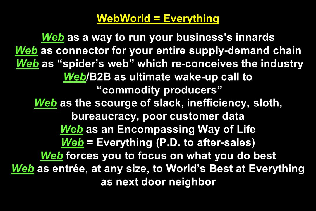 WebWorld = Everything Web as a way to run your business's innards Web as connector for your entire supply-demand chain Web as spider's web which re-conceives the industry Web/B2B as ultimate wake-up call to commodity producers Web as the scourge of slack, inefficiency, sloth, bureaucracy, poor customer data Web as an Encompassing Way of Life Web = Everything (P.D.