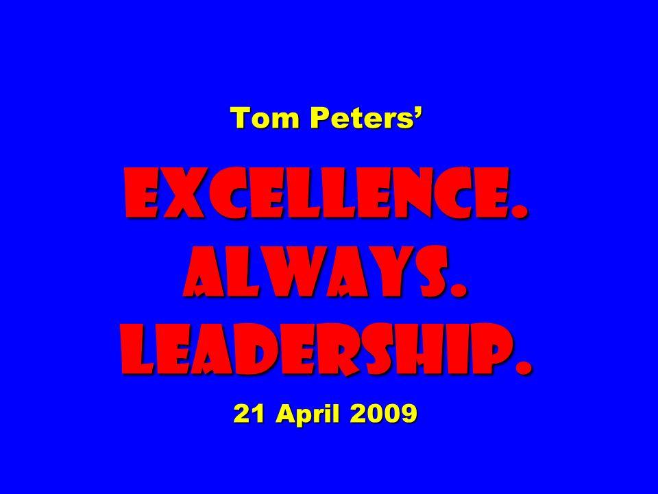 Tom Peters' EXCELLENCE. ALWAYS. Leadership. 21 April 2009