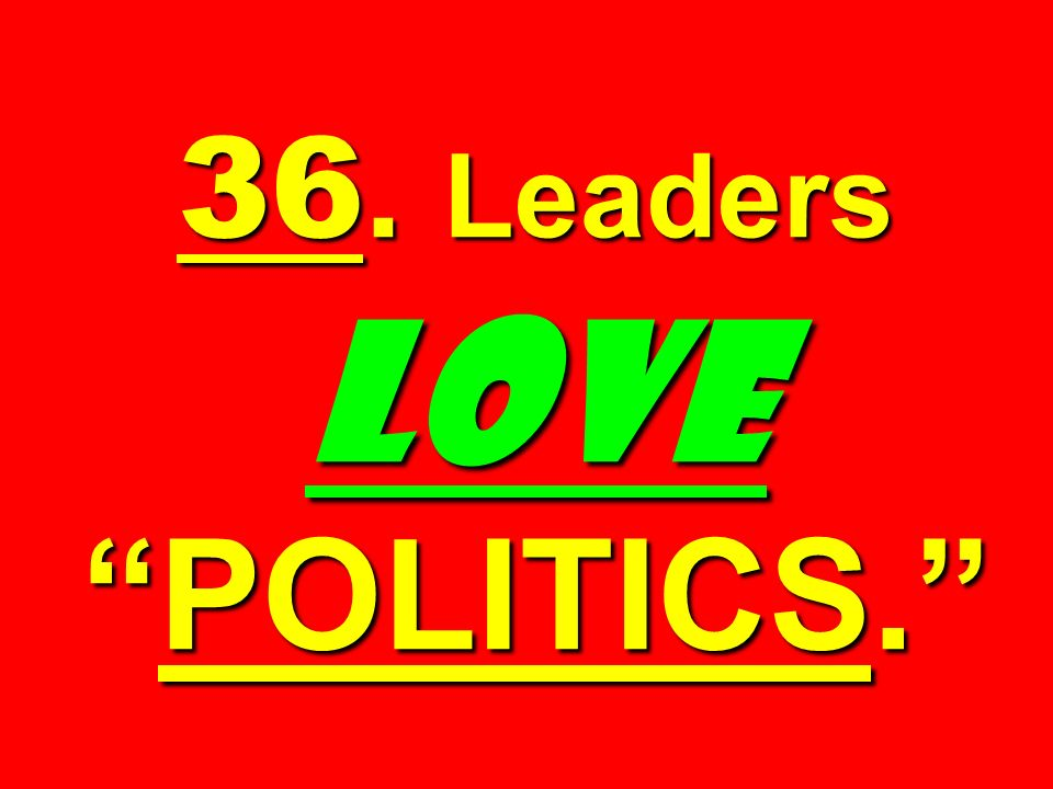 36. Leaders LOVE POLITICS.