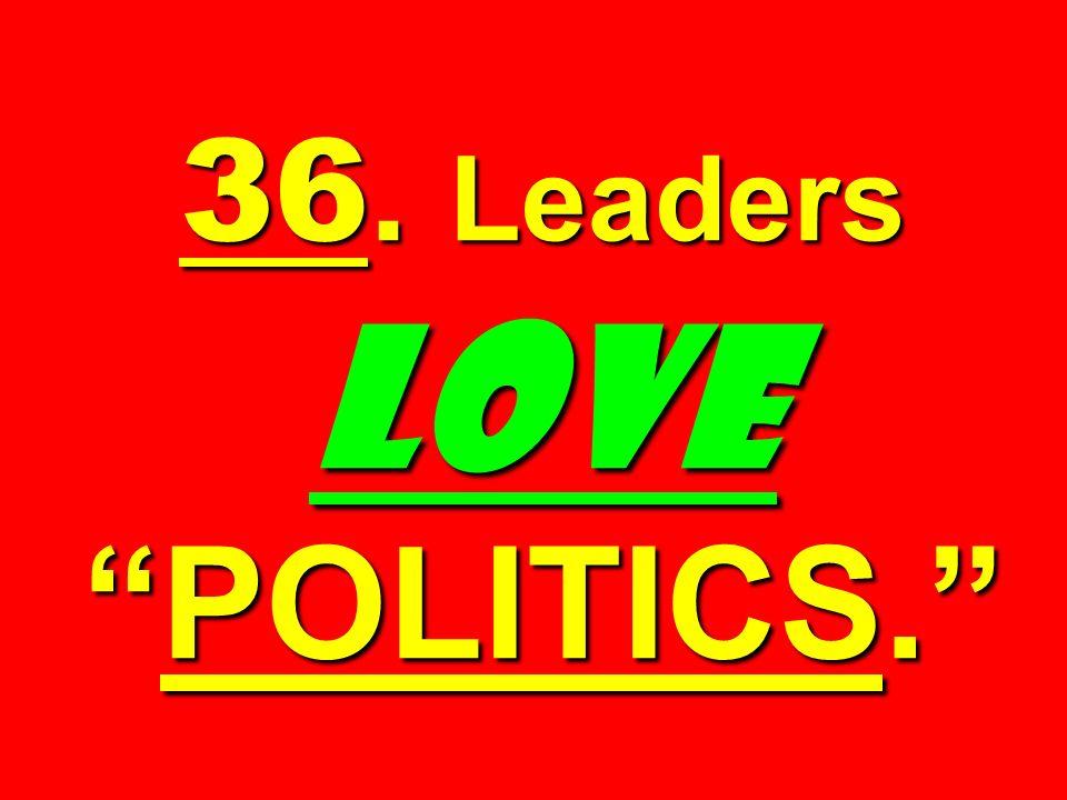 36. Leaders LOVE POLITICS.