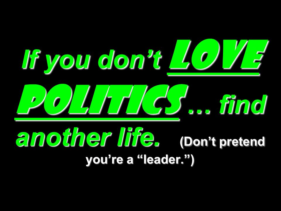 If you don't LOVE POLITICS … find another life