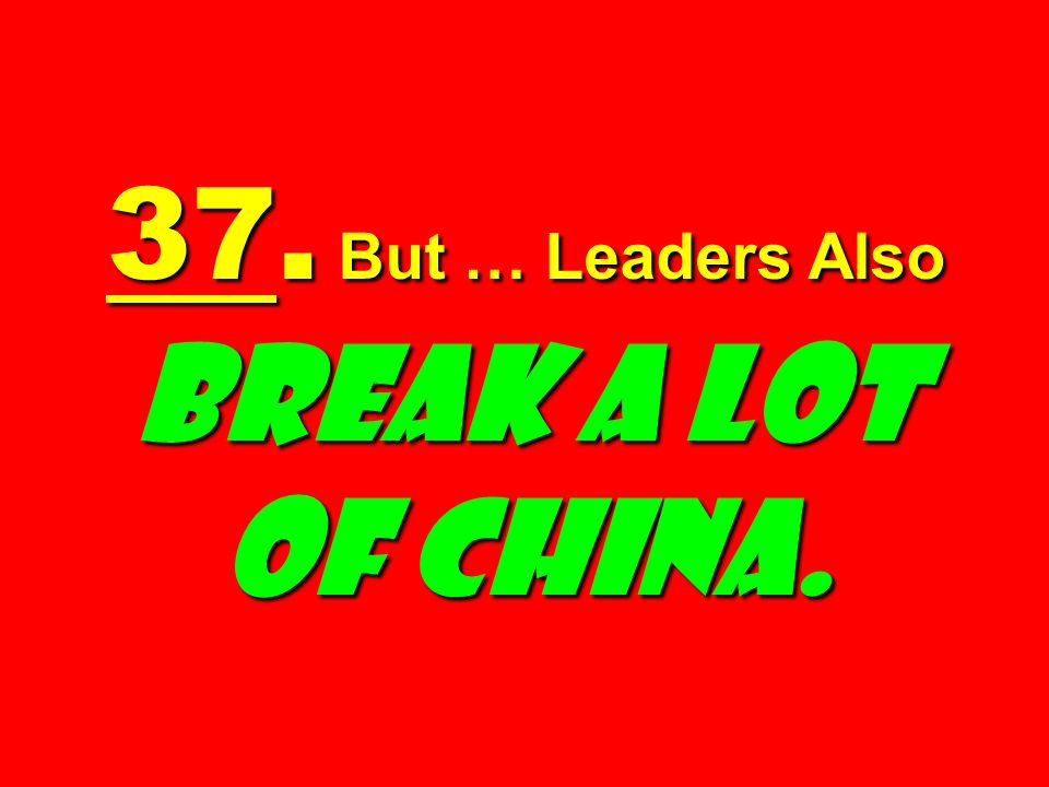 37. But … Leaders Also Break a Lot of China.