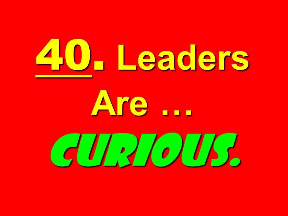 40. Leaders Are … Curious.