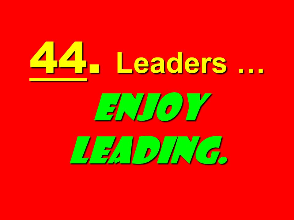 44. Leaders … Enjoy Leading.