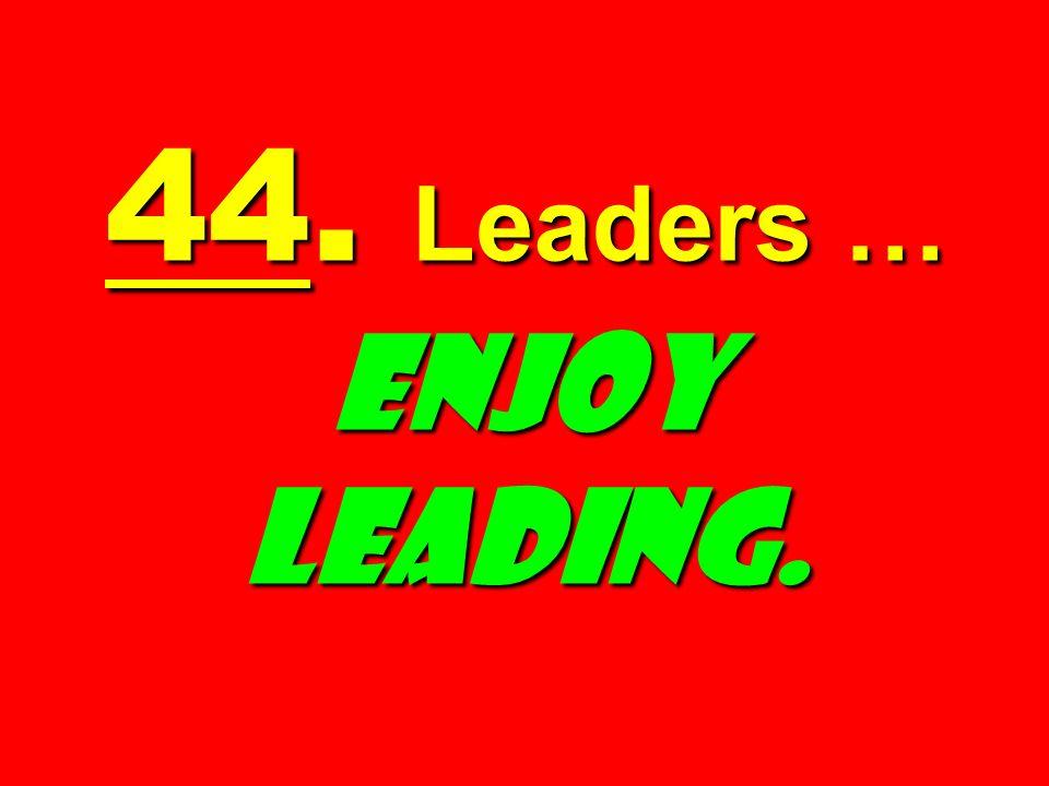 44. Leaders … Enjoy Leading.