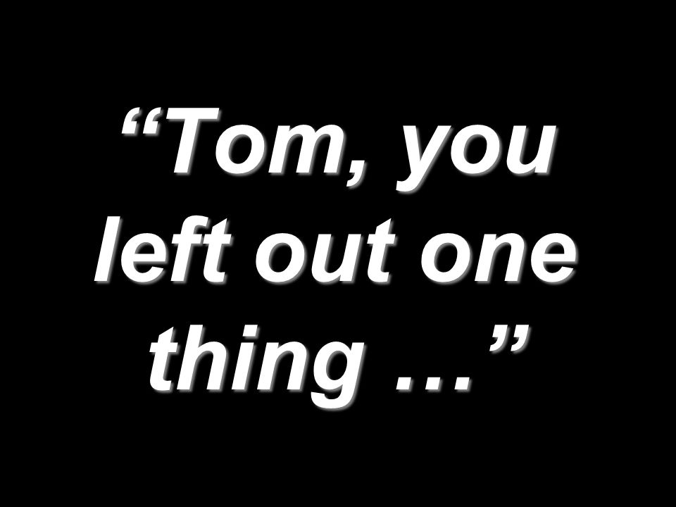 Tom, you left out one thing …