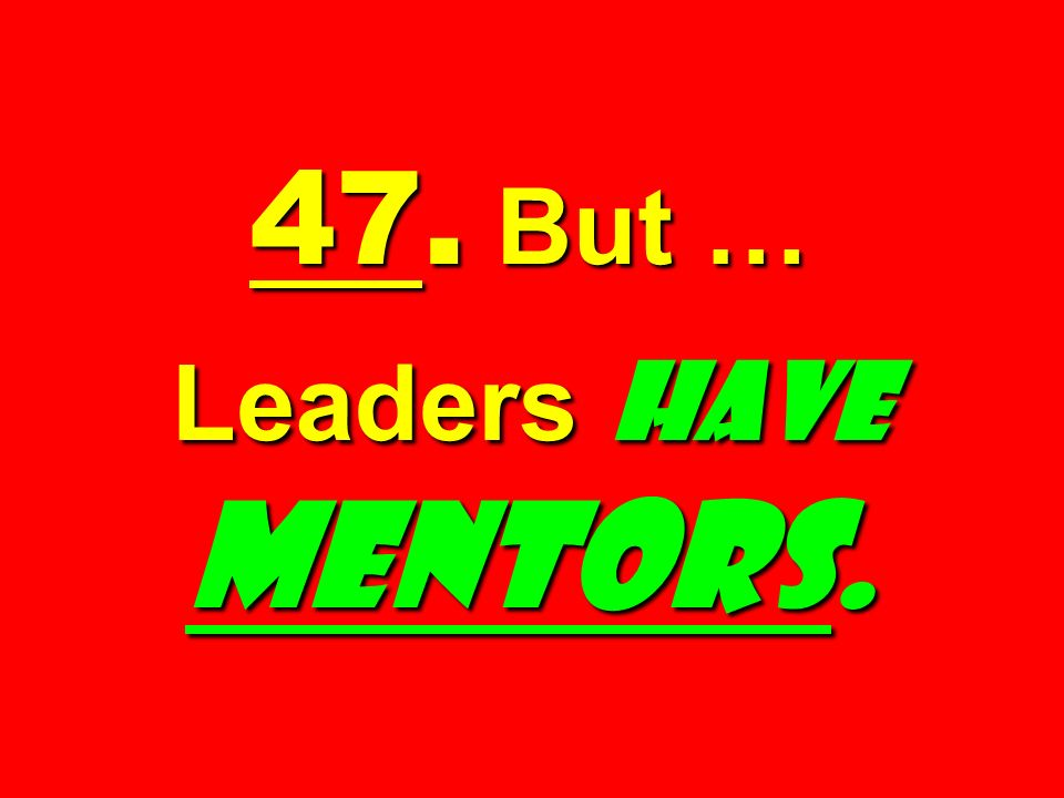 47. But … Leaders have MENTORS.