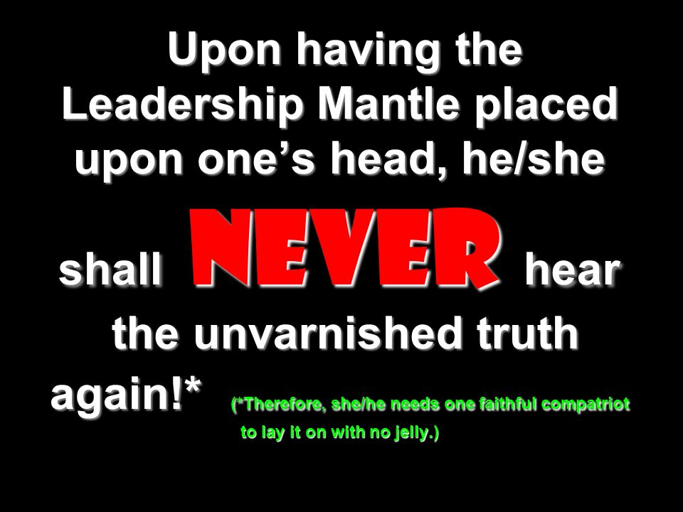 Upon having the Leadership Mantle placed upon one's head, he/she shall never hear the unvarnished truth again!* (*Therefore, she/he needs one faithful compatriot to lay it on with no jelly.)