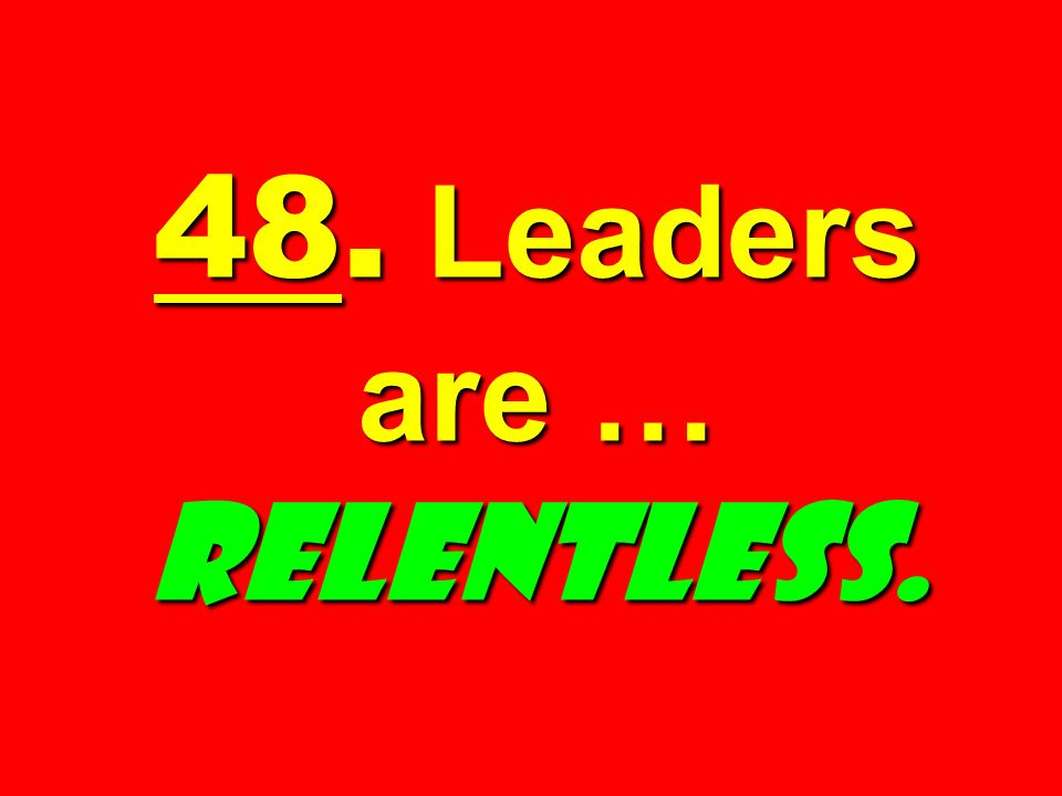 48. Leaders are … RELENTLESS.