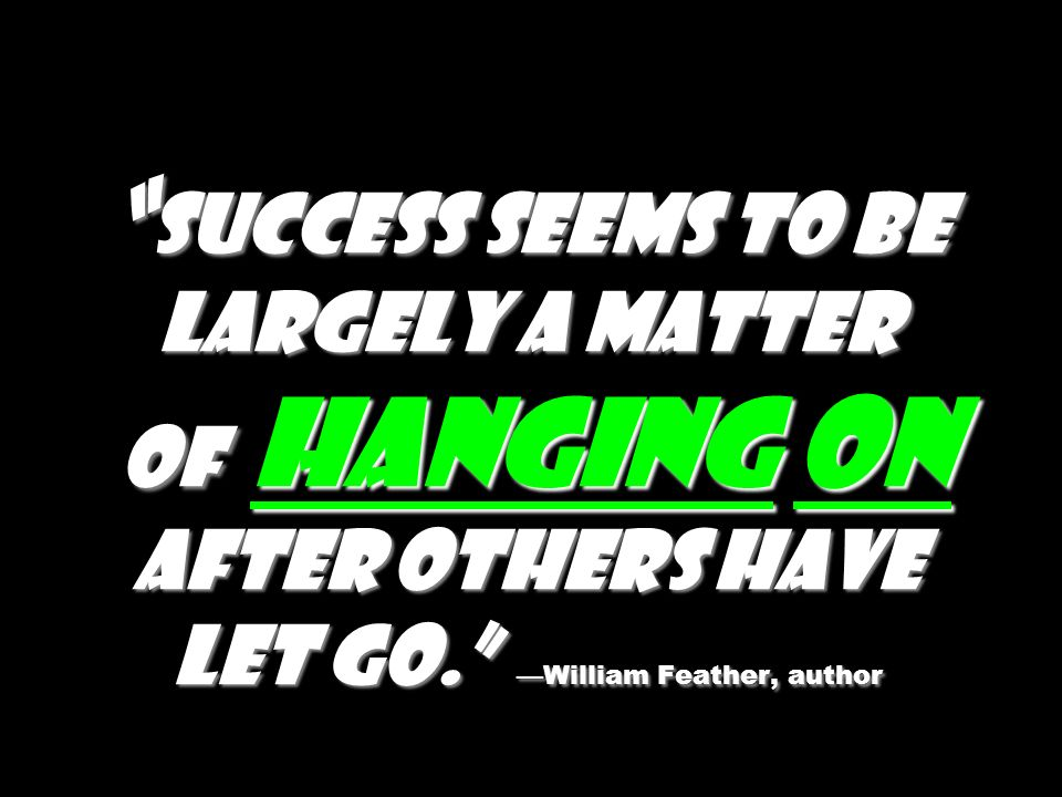 Success seems to be largely a matter of hanging on after others have let go. —William Feather, author