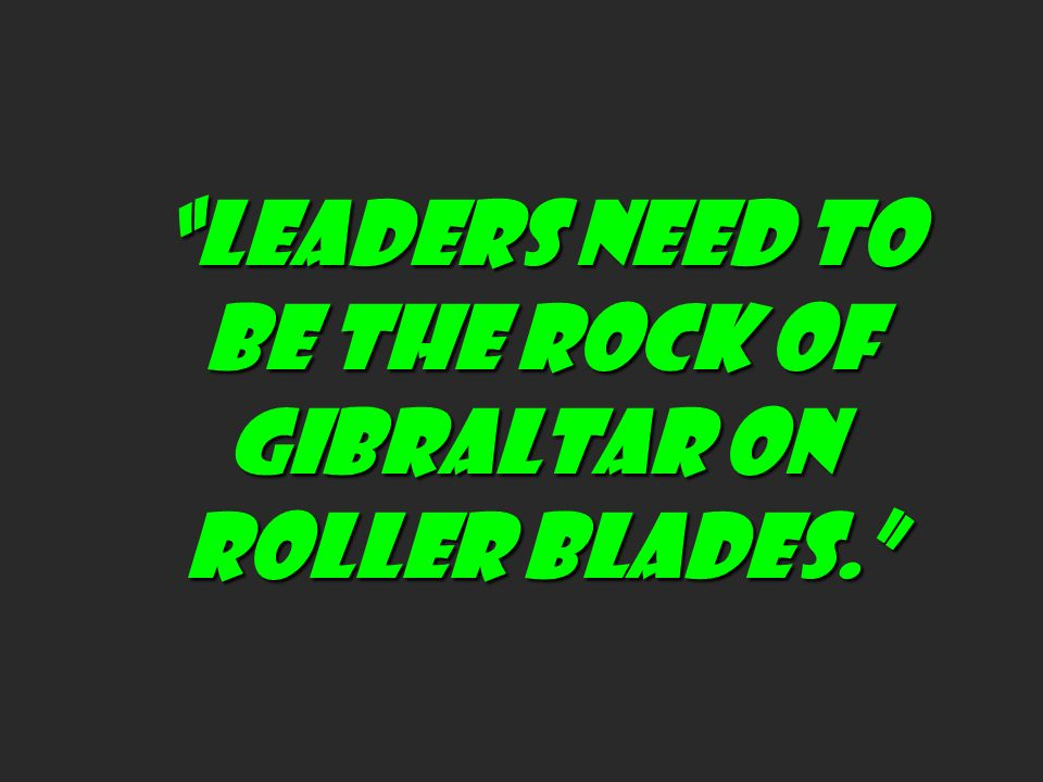 LEADERS NEED TO BE THE ROCK OF GIBRALTAR ON ROLLER BLADES.